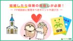 結婚したら保険の見直しが必要! FP相談前に整理すべきポイントや選び方