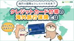 クレジットカード付帯の海外旅行保険とは?補償内容やメリット・デメリットを解説